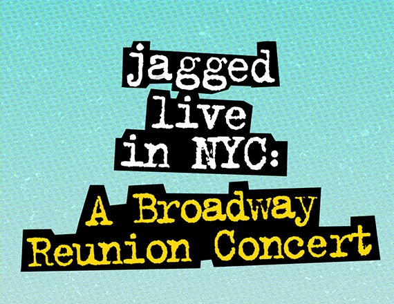 More Info for Jagged Live in NYC: A Broadway Reunion Concert